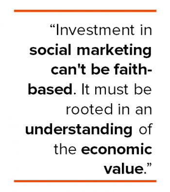 Investment in social marketing can't be faith based. It must be rooted in economic value.