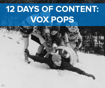 On the twelfth day of content, web marketing gave to me: Twelve vox pops.