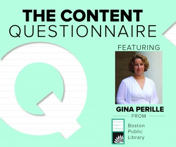 In our Content Questionnaire, Gina Perille of the Boston Public Library shares what it's like to create marketing content for a 166-year-old institution.