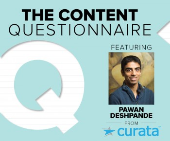 Pawan Deshpande, CEO of Curata shares his take on the digital marketing landscape, including why his favorite type of content is a great video.