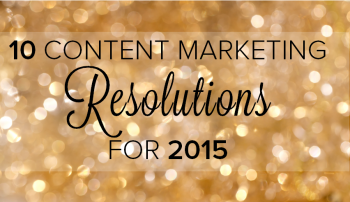 Here are 10 content marketing resolutions that can help you become more successful and stand out from the competition in 2015.