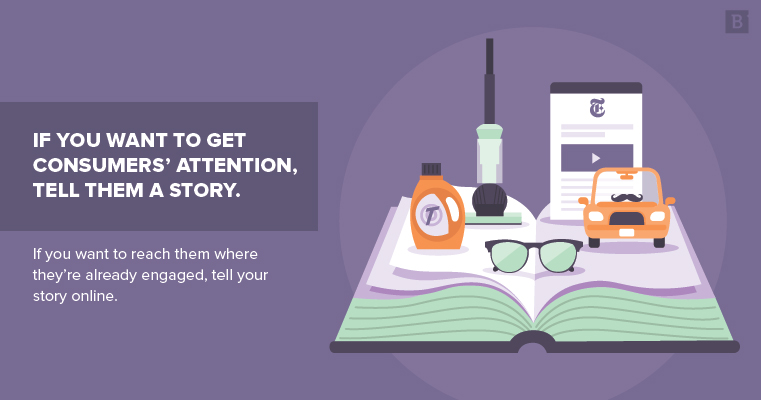 If you want to get consumers' attention, try telling a story. If you want to reach them where they're already engaged, tell your story online.